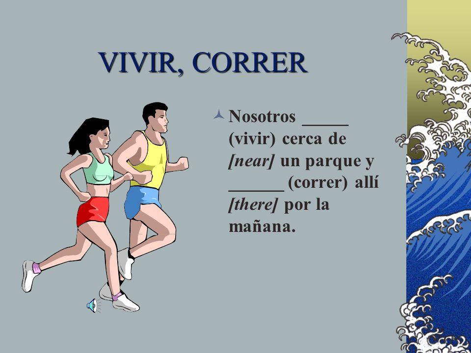 VIVIR, CORRERNosotros _____ (vivir) cerca de [near] un parque y ______ (correr) allí [there] por la mañana.